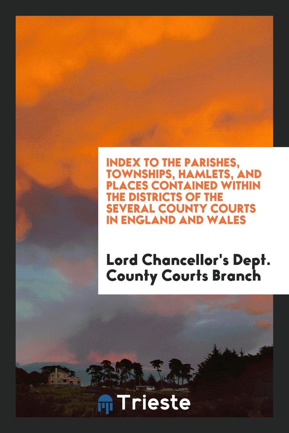 Index to the Parishes, Townships, Hamlets, and Places Contained within the Districts of the Several County Courts in England and Wales