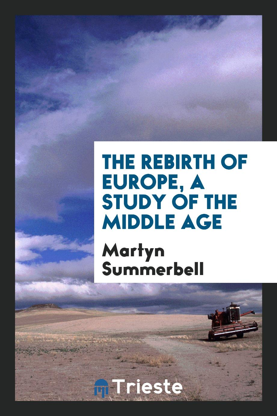 The rebirth of Europe, a study of the middle age