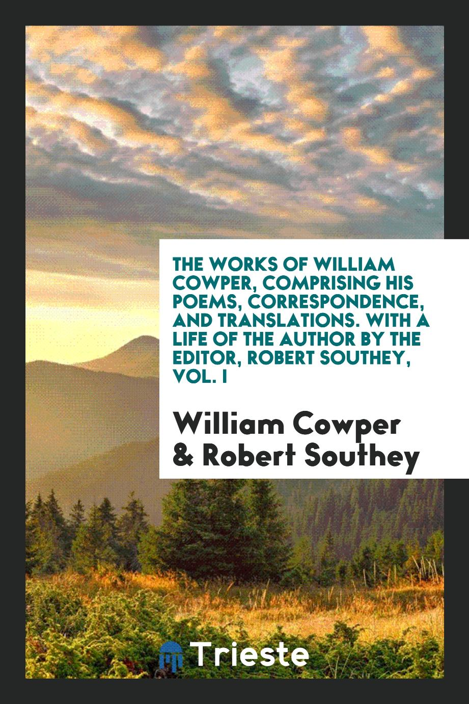 The Works of William Cowper, Comprising His Poems, Correspondence, and Translations. With a Life of the Author by the Editor, Robert Southey, Vol. I