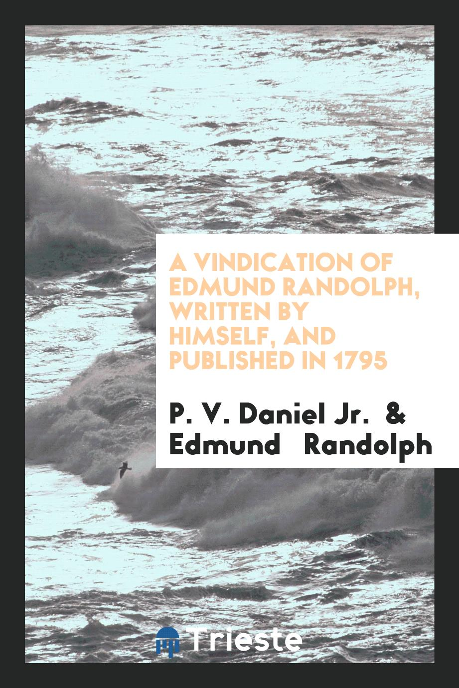 A Vindication of Edmund Randolph, Written by Himself, and Published in 1795