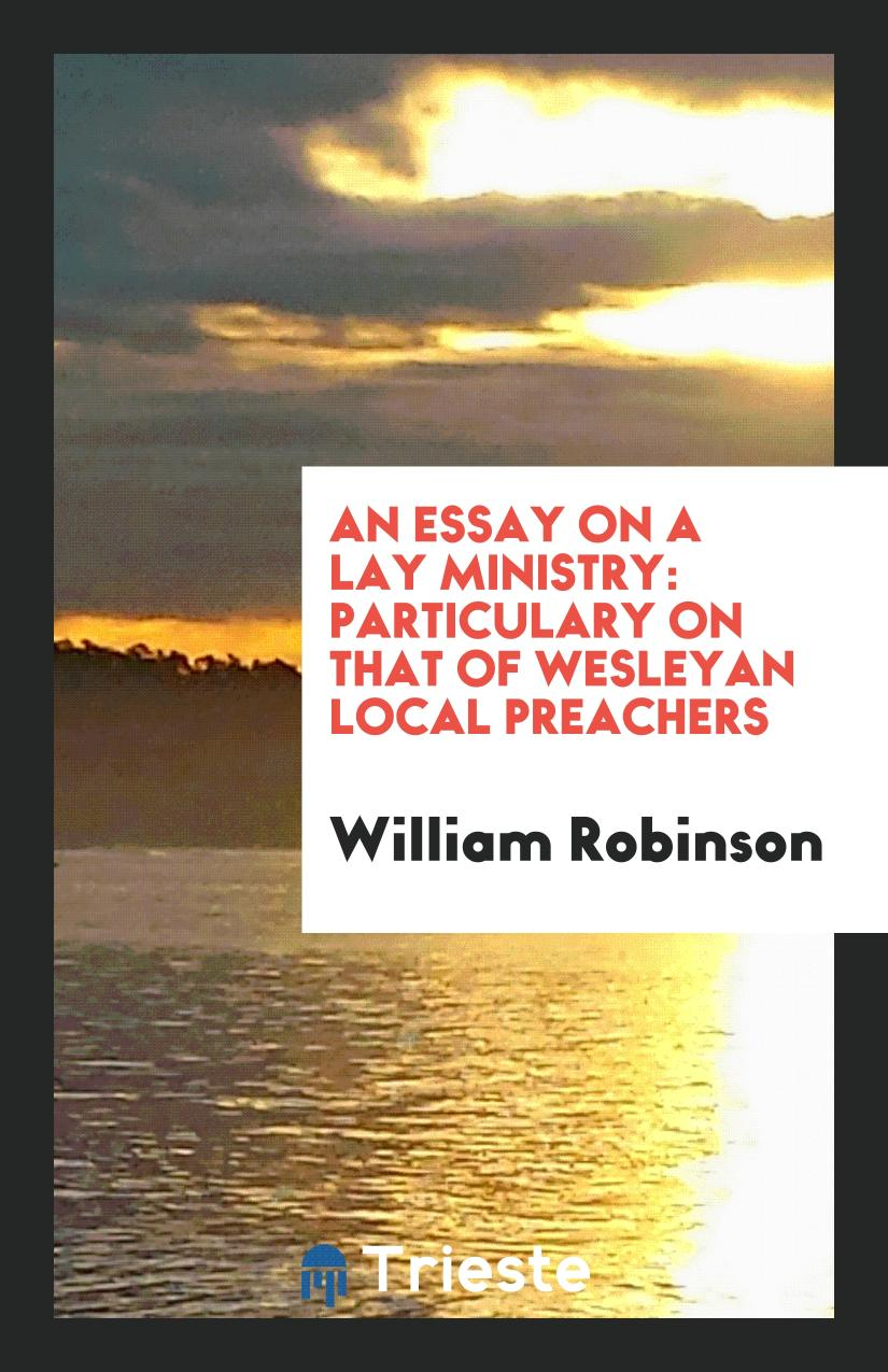 William Robinson - An Essay on a Lay Ministry: Particulary on that of Wesleyan Local Preachers