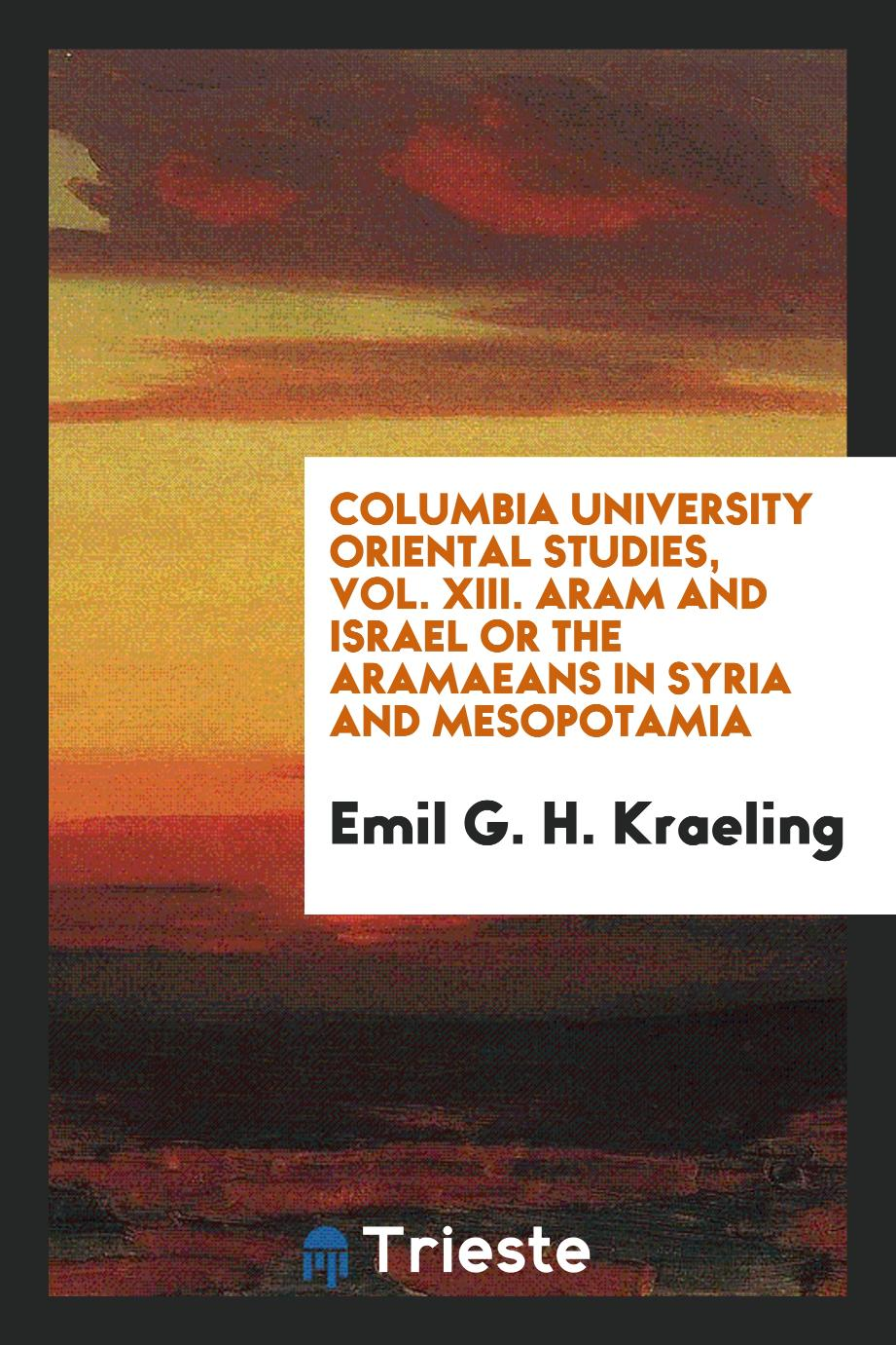 Columbia University Oriental Studies, Vol. XIII. Aram and Israel or the Aramaeans in Syria and Mesopotamia