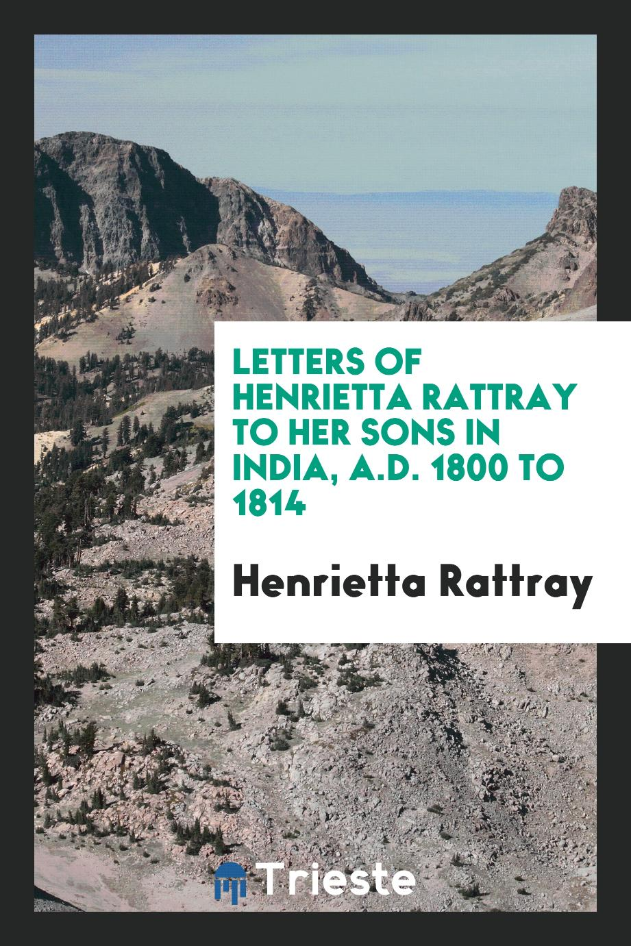 Letters of Henrietta Rattray to Her Sons in India, A.D. 1800 to 1814