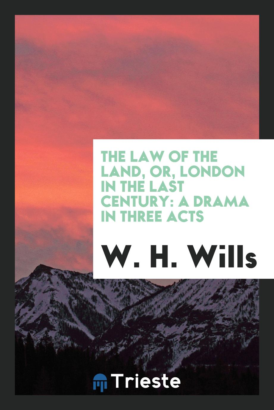 The Law of the Land, Or, London in the Last Century: A Drama in Three Acts