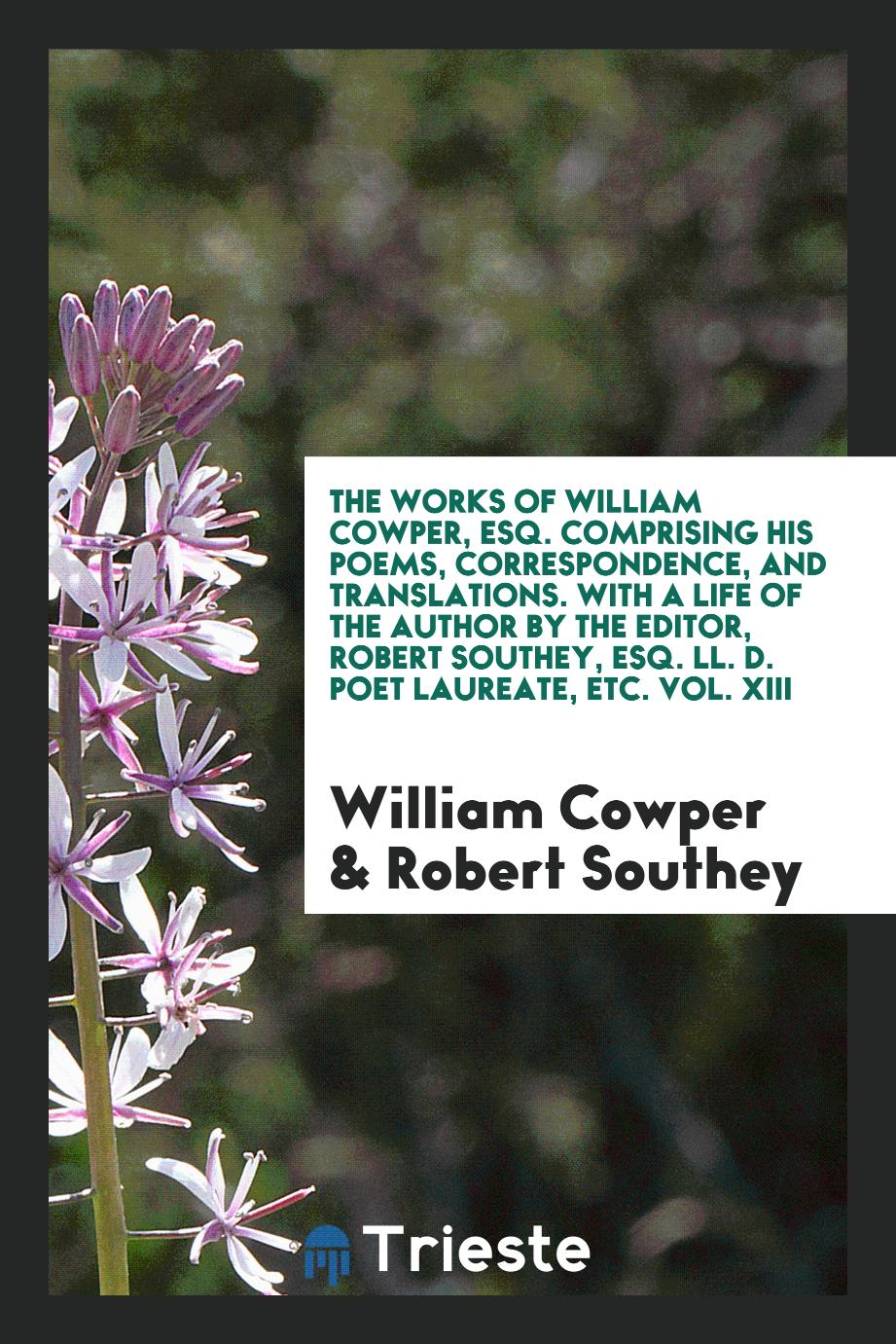 The Works of William Cowper, Esq. Comprising His Poems, Correspondence, and Translations. With a Life of the Author by the Editor, Robert Southey, Esq. LL. D. Poet Laureate, Etc. Vol. XIII