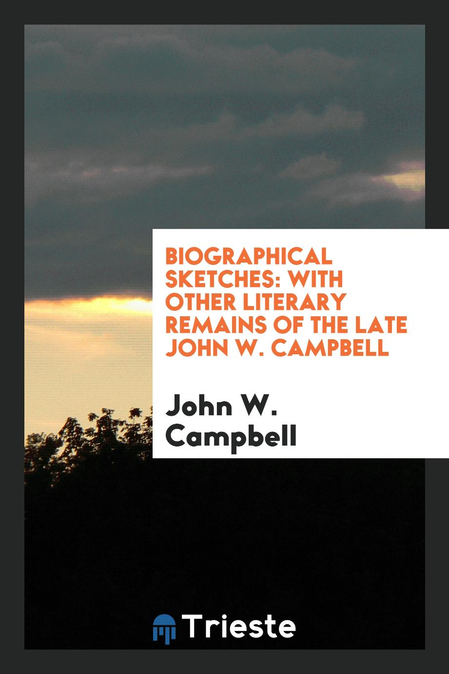 Biographical Sketches: With Other Literary Remains of the Late John W. Campbell