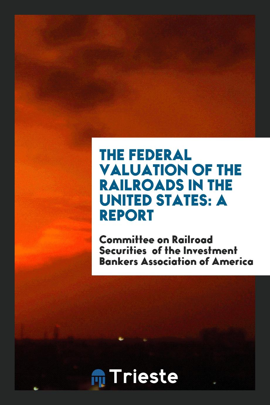 The Federal Valuation of the Railroads in the United States: a report