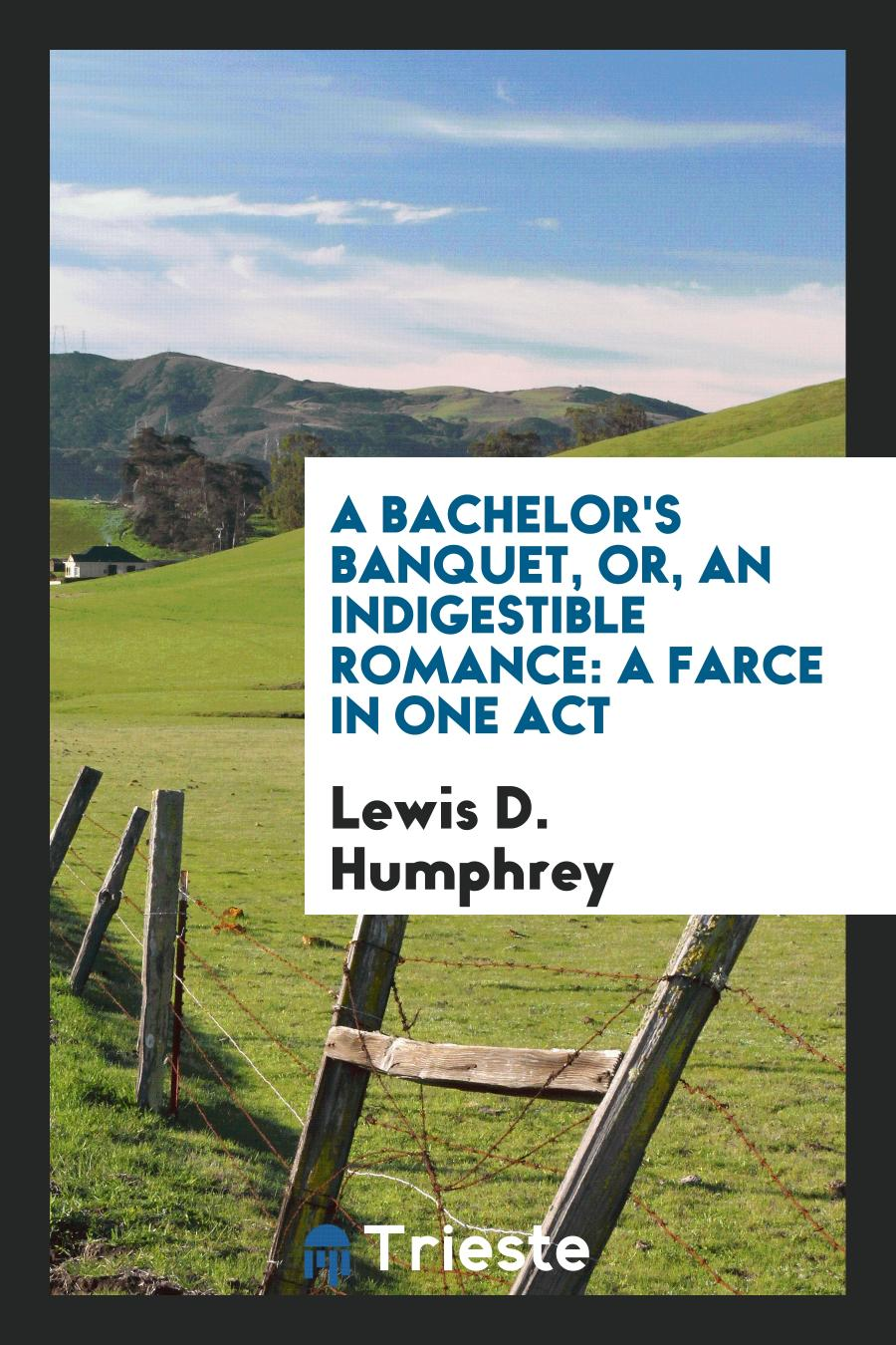 A Bachelor's Banquet, Or, An Indigestible Romance: A Farce in One Act