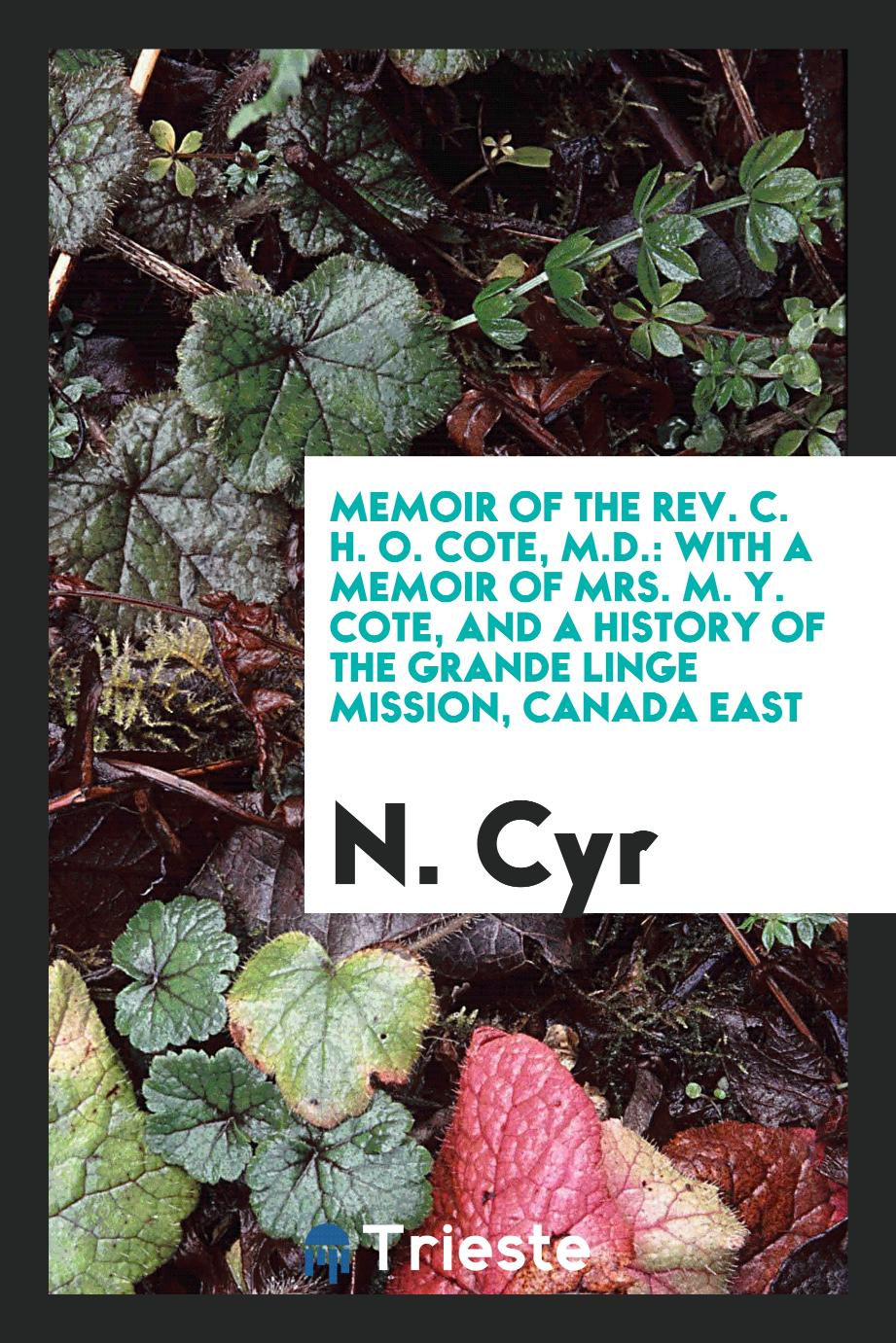 Memoir of the Rev. C. H. O. Cote, M.D.: With a Memoir of Mrs. M. Y. Cote, and a History of the Grande Linge Mission, Canada East