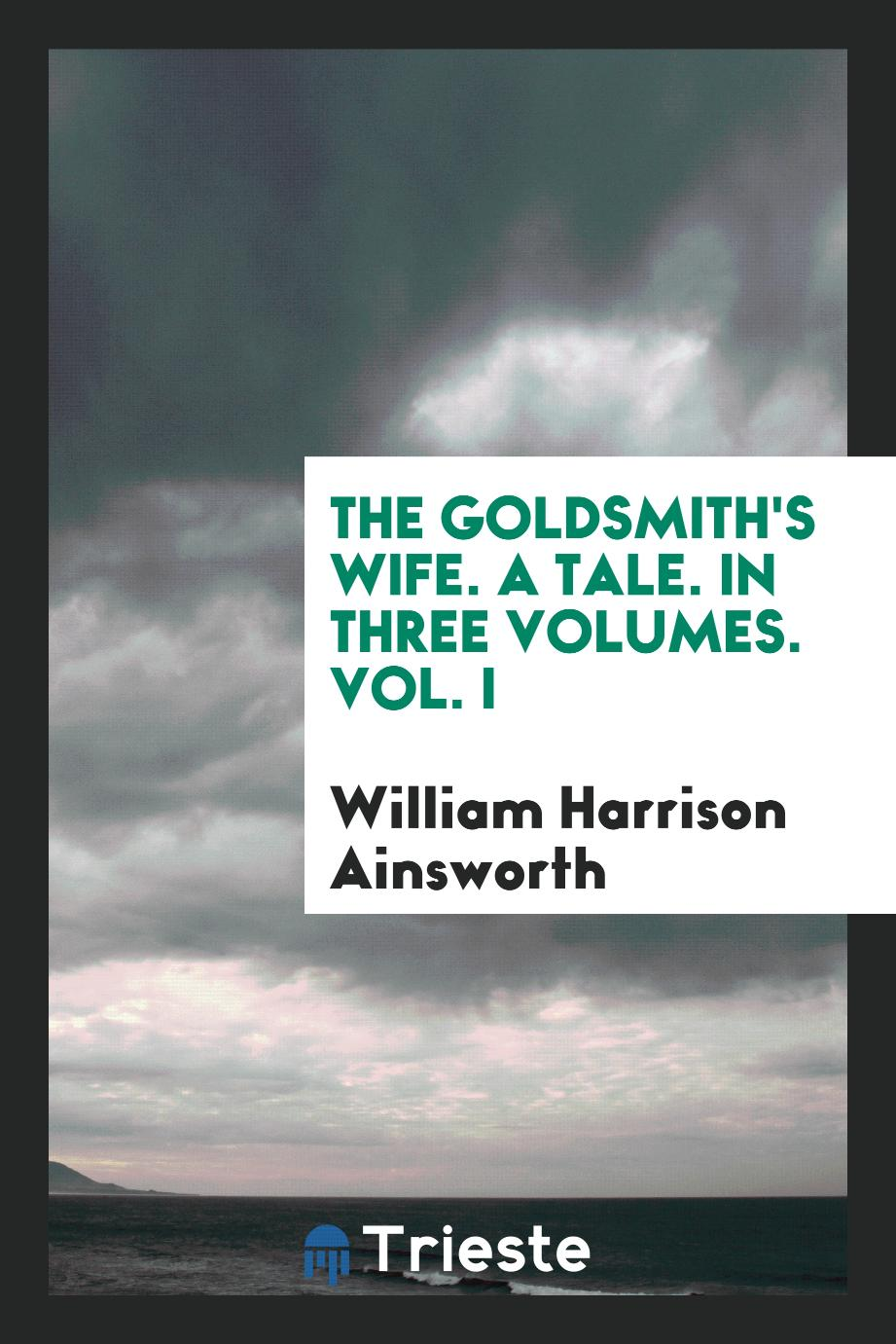 The Goldsmith's Wife. A Tale. In Three Volumes. Vol. I