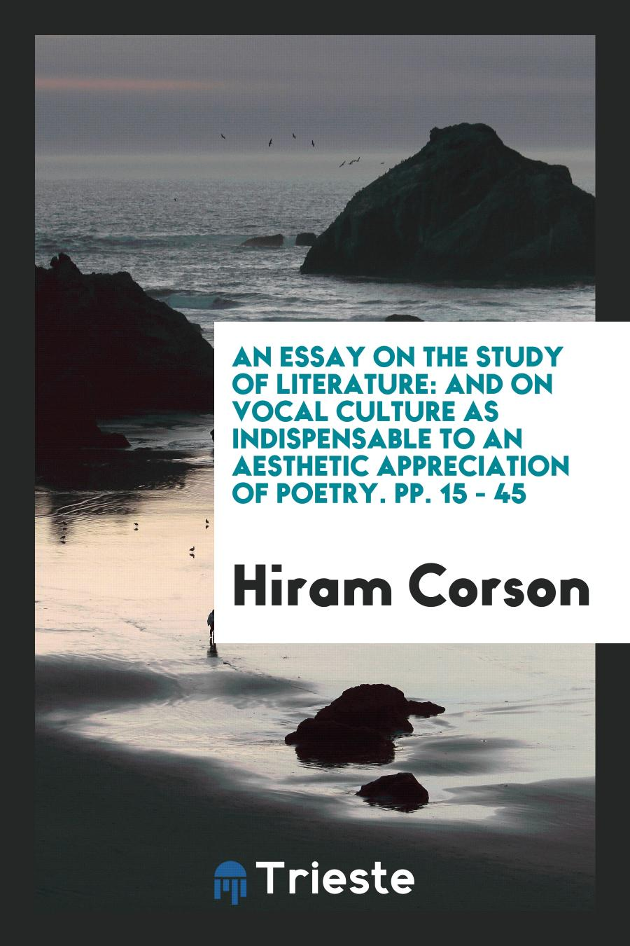 An Essay on the Study of Literature: And on Vocal Culture as Indispensable to an Aesthetic appreciation of poetry. pp. 15 - 45