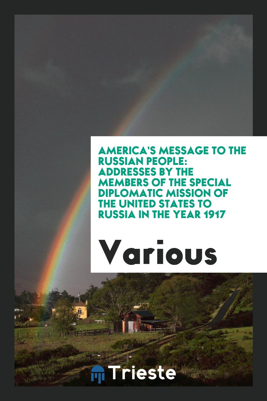 America's Message to the Russian People: Addresses by the Members of the Special Diplomatic Mission of the United States to Russia in the Year 1917