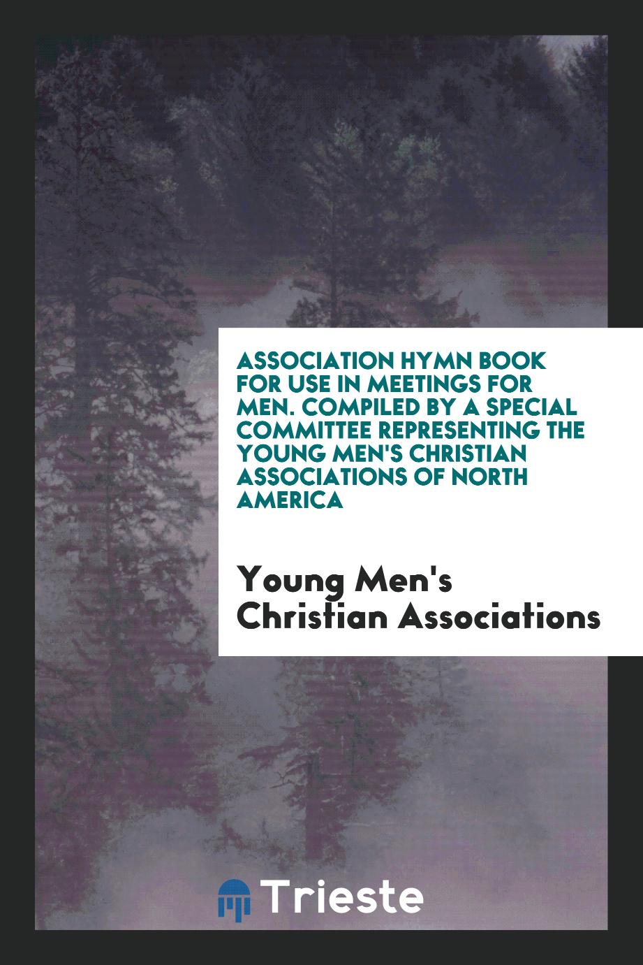 Association Hymn Book for Use in Meetings for Men. Compiled by a Special Committee Representing the Young Men's Christian Associations of North America