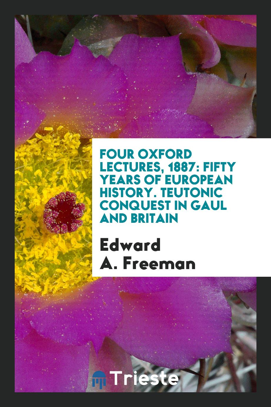 Four Oxford Lectures, 1887: Fifty Years of European History. Teutonic Conquest in Gaul and Britain