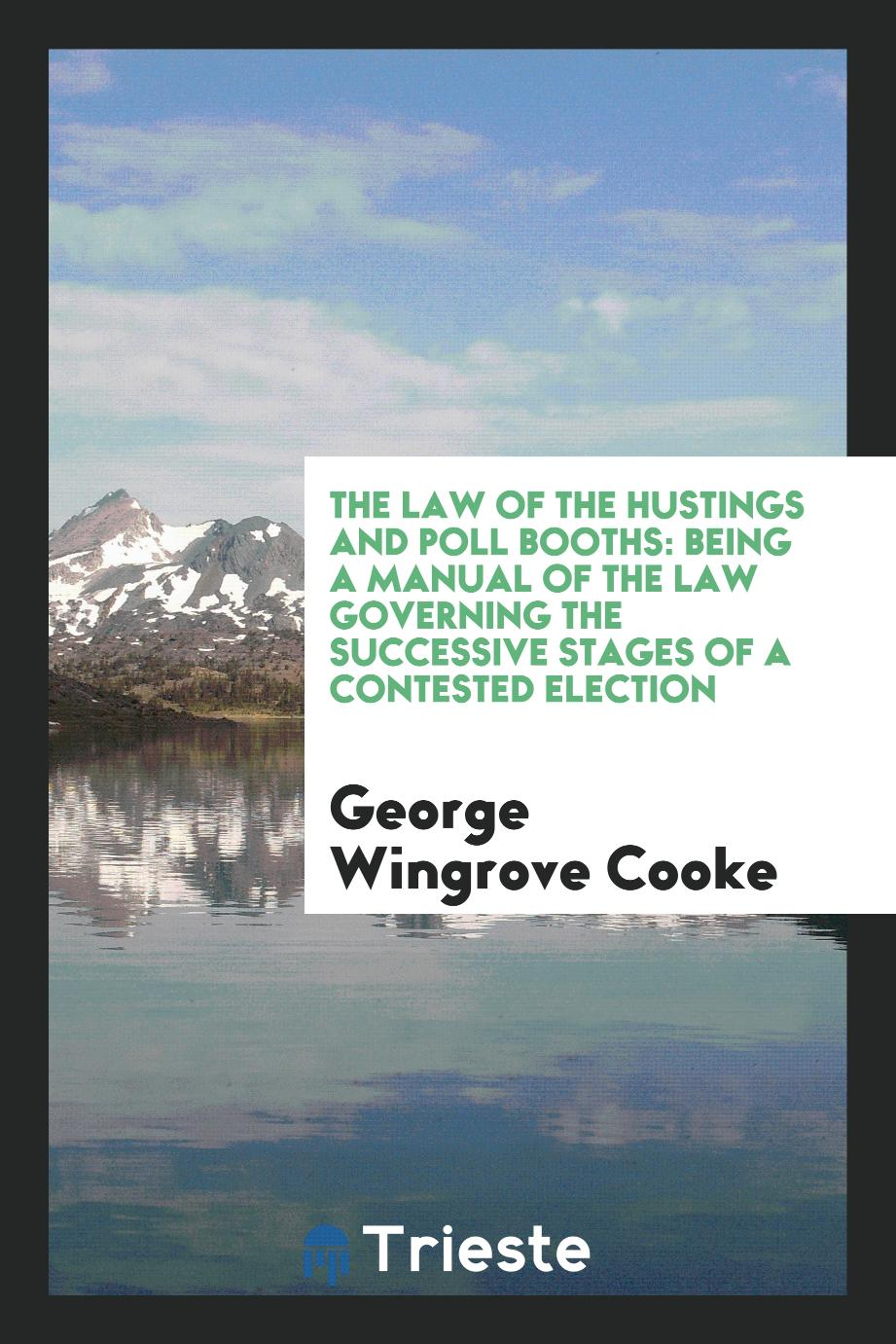The Law of the Hustings and Poll Booths: Being a Manual of the Law Governing the Successive Stages of a Contested Election