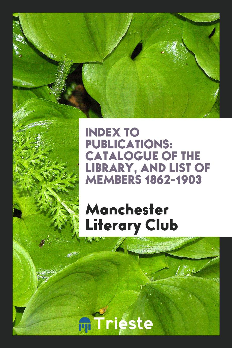 Index to Publications: Catalogue of the Library, and List of Members 1862-1903