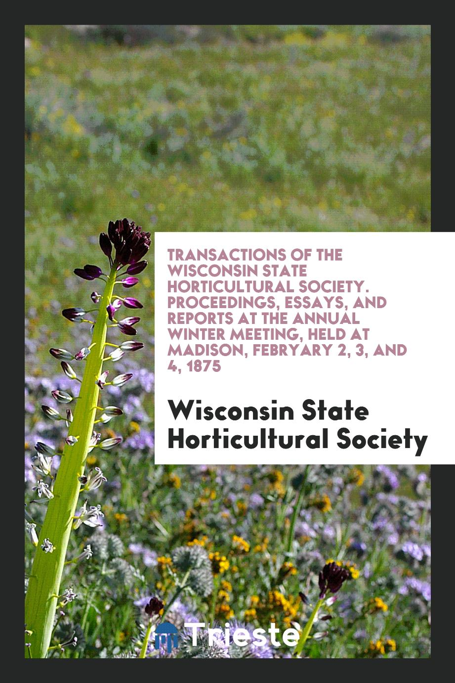 Transactions of the Wisconsin State Horticultural Society. Proceedings, Essays, and Reports at the Annual Winter Meeting, Held at Madison, Febryary 2, 3, and 4, 1875