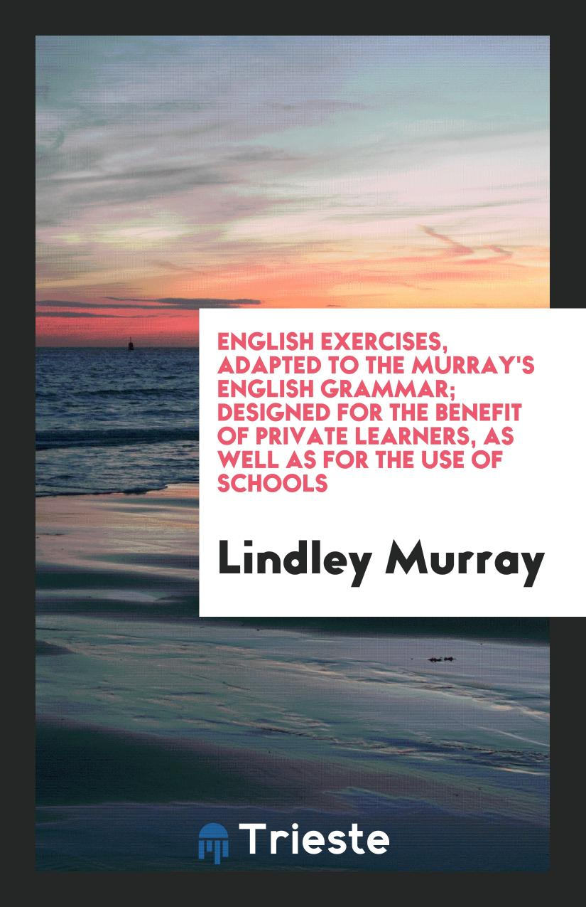English Exercises, Adapted to the Murray's English Grammar; Designed for the Benefit of Private Learners, as Well as for the Use of Schools