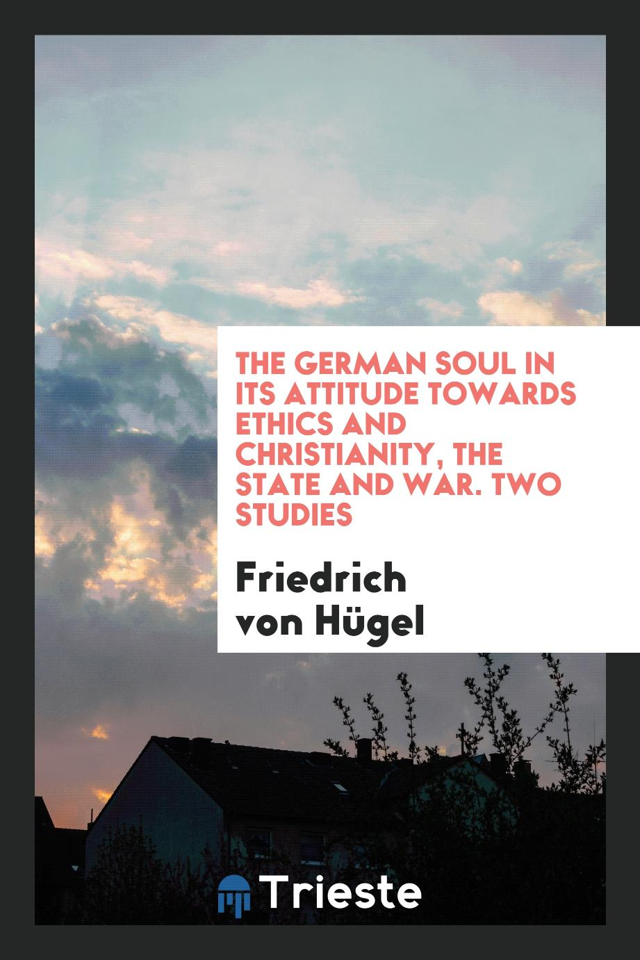 The German Soul in Its Attitude Towards Ethics and Christianity, the State and War. Two Studies