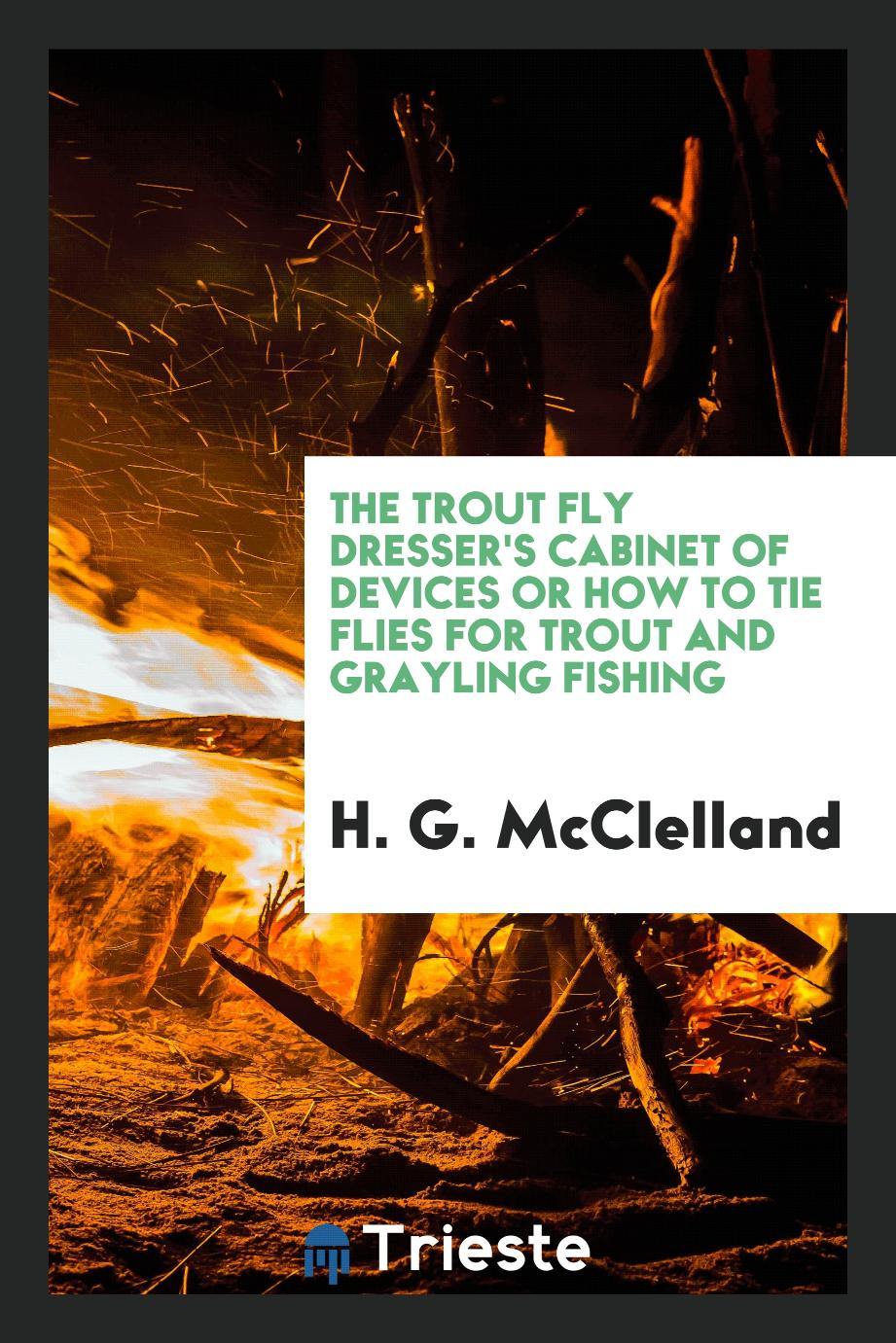The Trout Fly Dresser's Cabinet of Devices or How to Tie Flies for Trout and Grayling Fishing
