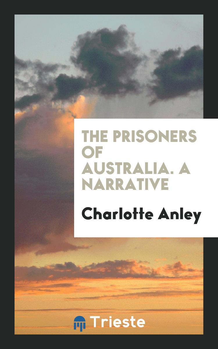 The Prisoners of Australia. A Narrative