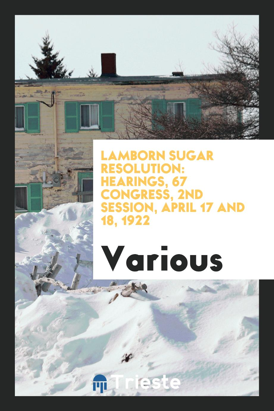 Lamborn Sugar Resolution: Hearings, 67 Congress, 2nd Session, April 17 and 18, 1922