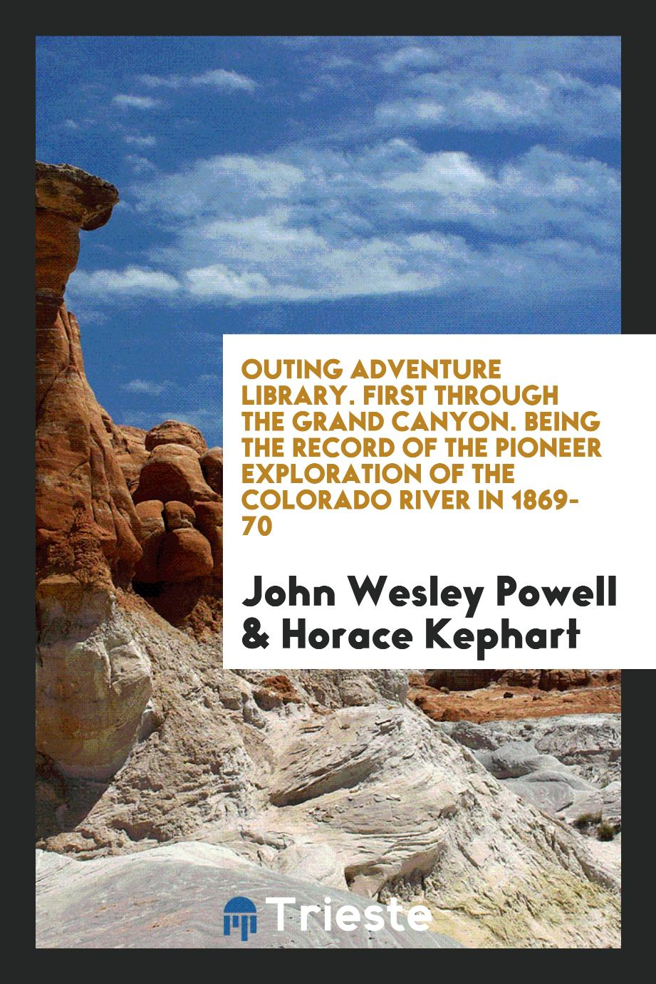 Outing Adventure Library. First Through the Grand Canyon. Being the Record of the Pioneer Exploration of the Colorado River in 1869-70