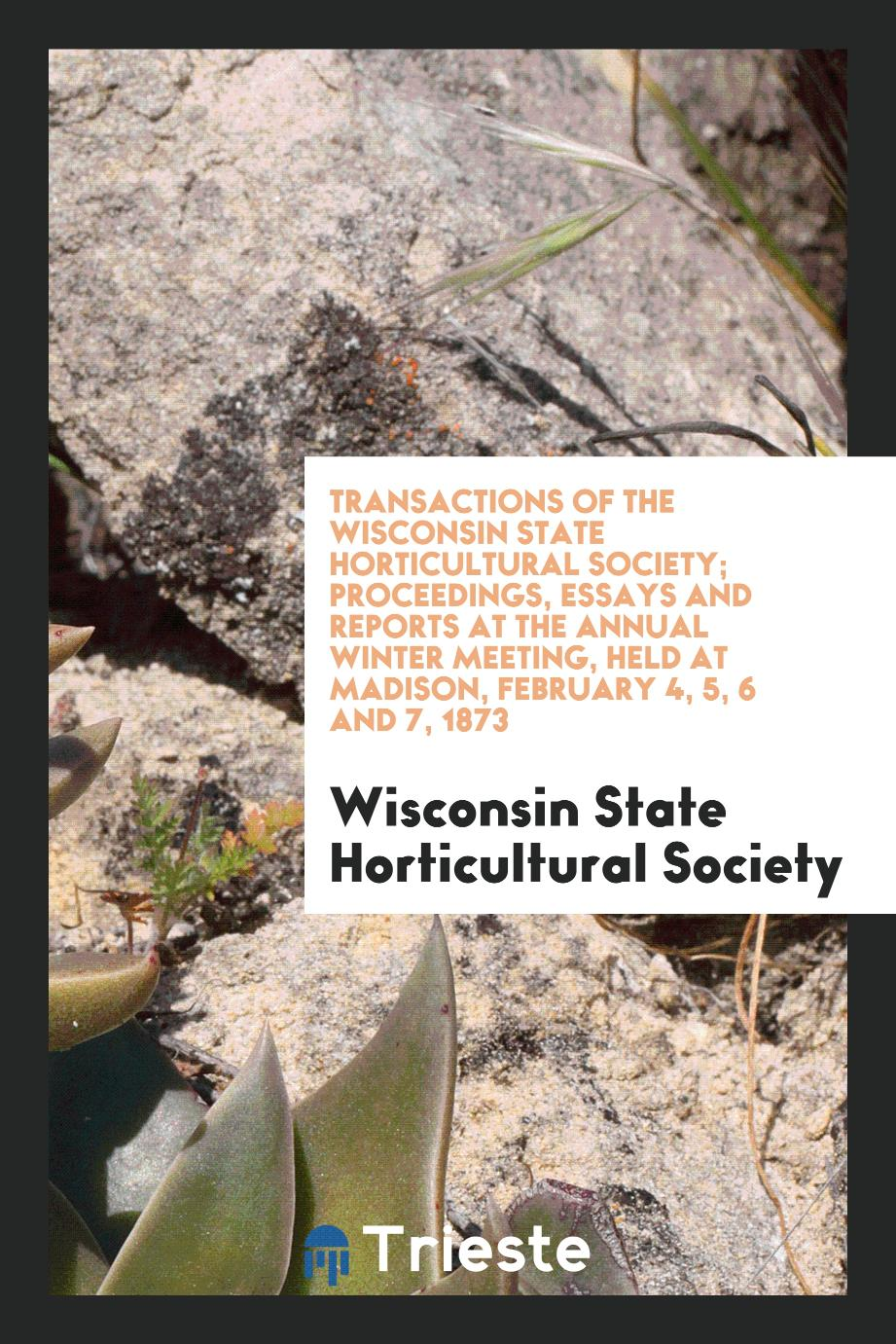 Transactions of the Wisconsin State Horticultural Society; Proceedings, Essays and Reports at the Annual Winter Meeting, Held at Madison, February 4, 5, 6 and 7, 1873