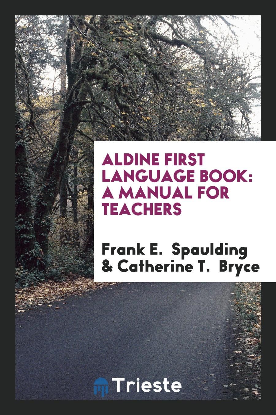 Frank E.  Spaulding, Catherine T. Bryce - Aldine First Language Book: A Manual for Teachers