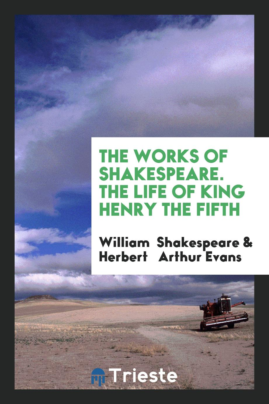 The Works of Shakespeare. The Life of King Henry the Fifth