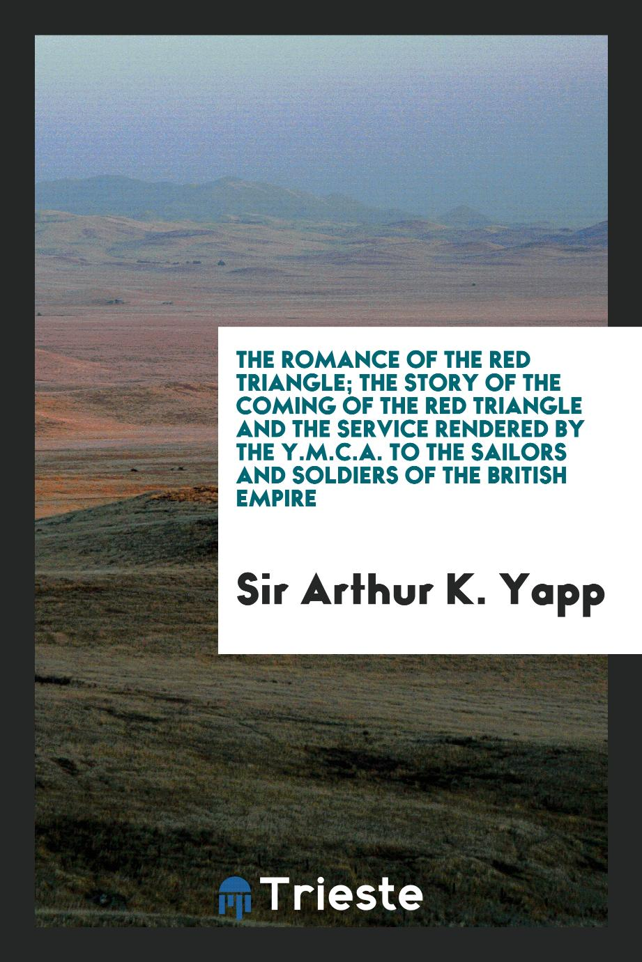 The romance of the red triangle; the story of the coming of the red triangle and the service rendered by the Y.M.C.A. to the sailors and soldiers of the British empire