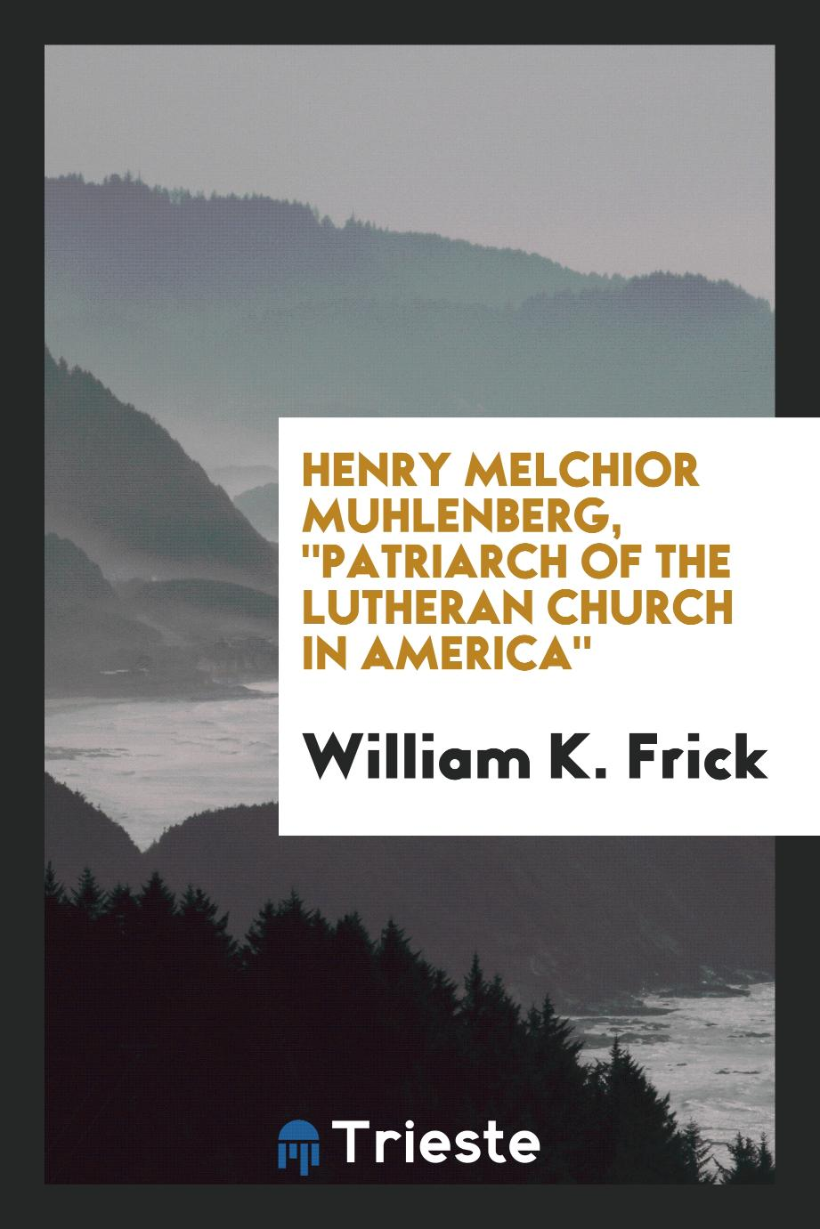 "Henry Melchior Muhlenberg, ""Patriarch of the Lutheran Church in America"""