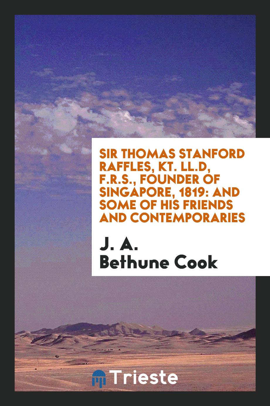 J. A. Bethune Cook - Sir Thomas Stanford Raffles, Kt. LL.D, F.R.S., founder of Singapore, 1819: and some of his friends and contemporaries