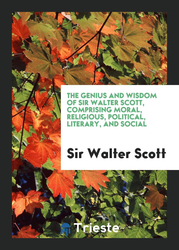 The Genius and Wisdom of Sir Walter Scott, Comprising Moral, Religious, Political, Literary, and Social