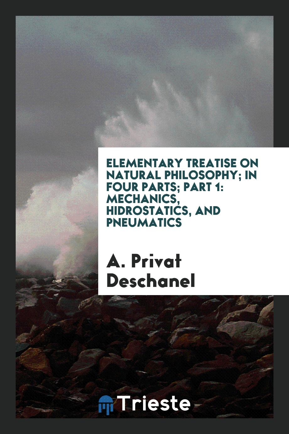 Elementary treatise on natural philosophy; in four parts; Part 1: Mechanics, Hidrostatics, and Pneumatics