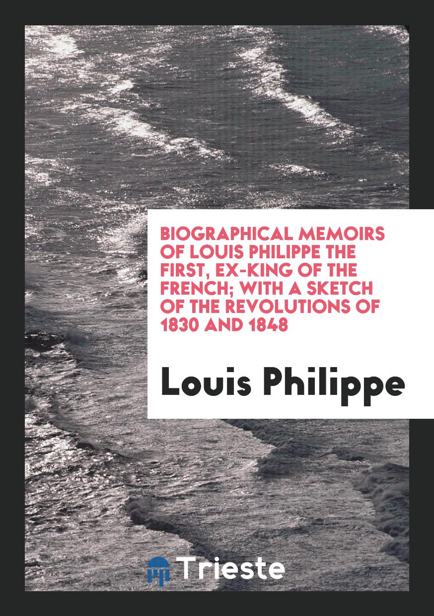 Biographical memoirs of Louis Philippe the first, ex-king of the French; with a sketch of the revolutions of 1830 and 1848