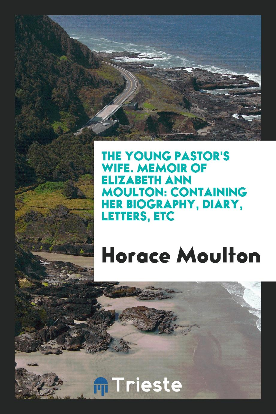 The Young Pastor's Wife. Memoir of Elizabeth Ann Moulton: Containing Her Biography, Diary, Letters, Etc