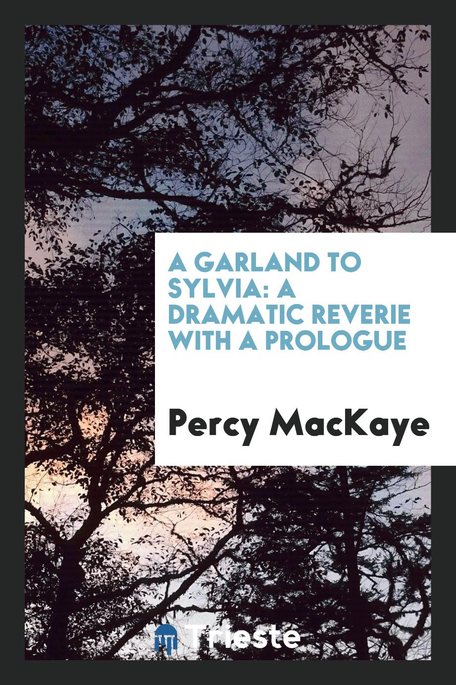 Percy MacKaye - A garland to Sylvia: a dramatic reverie with a prologue