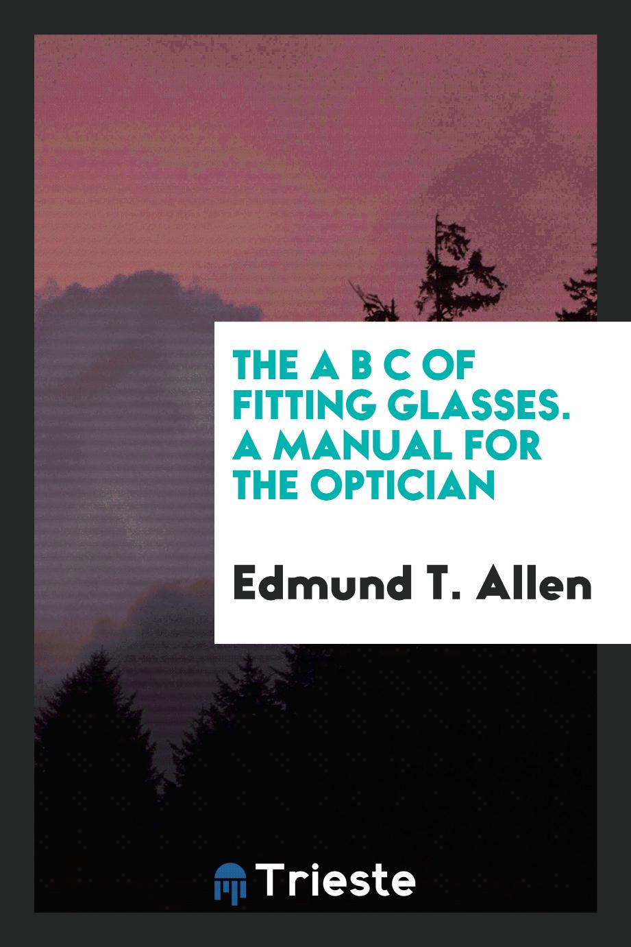 The A B C of Fitting Glasses. A Manual for the Optician