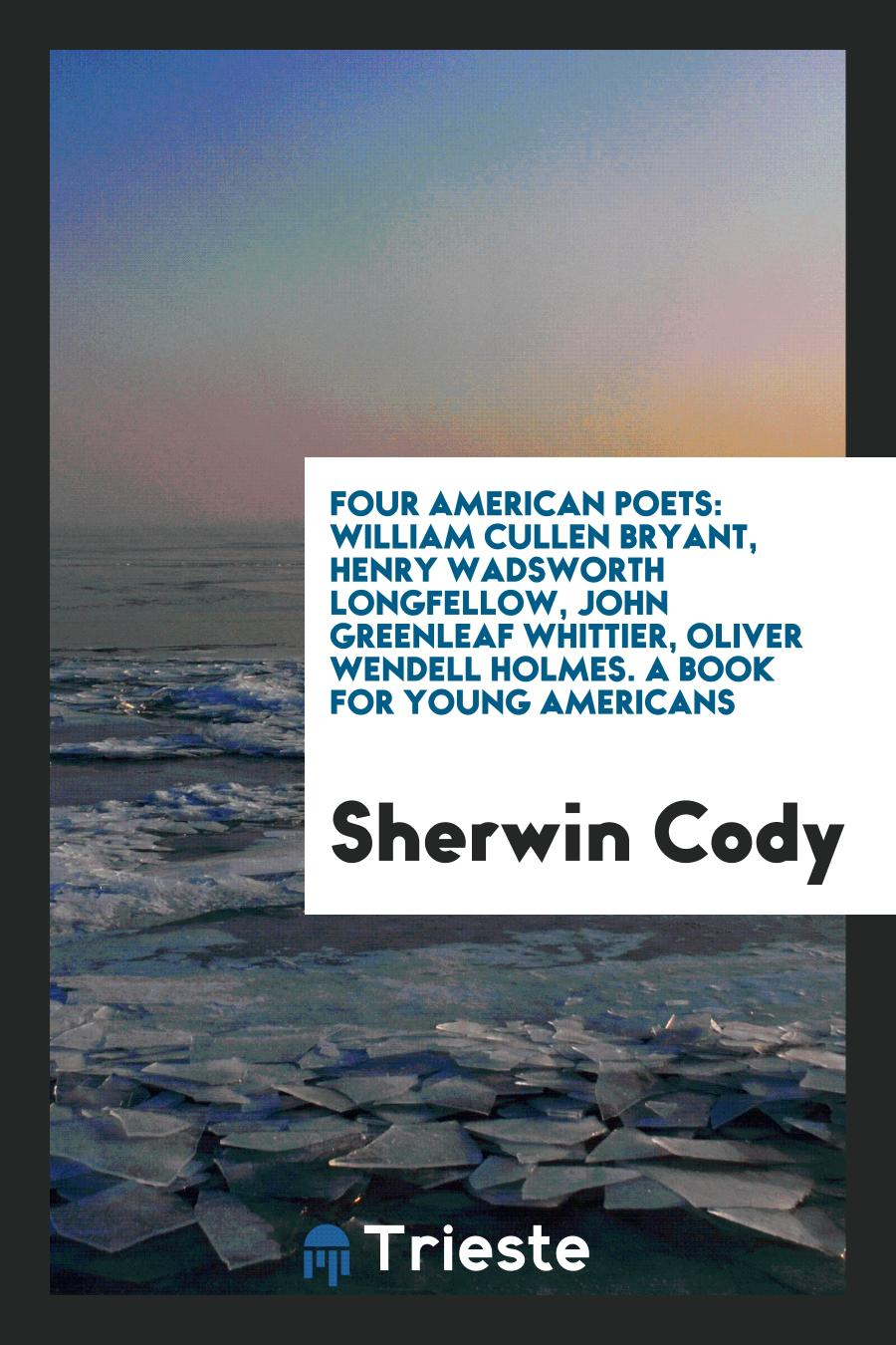 Sherwin Cody - Four American Poets: William Cullen Bryant, Henry Wadsworth Longfellow, John Greenleaf Whittier, Oliver Wendell Holmes. A Book for Young Americans