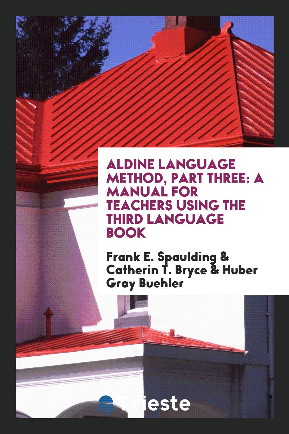 Frank E.  Spaulding, Catherin T. Bryce, Huber Gray Buehler - Aldine Language Method, Part Three: A Manual for Teachers Using the Third Language Book
