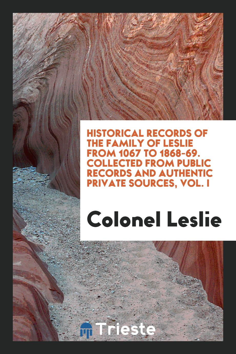Historical records of the family of Leslie from 1067 to 1868-69. Collected from public records and authentic private sources, Vol. I