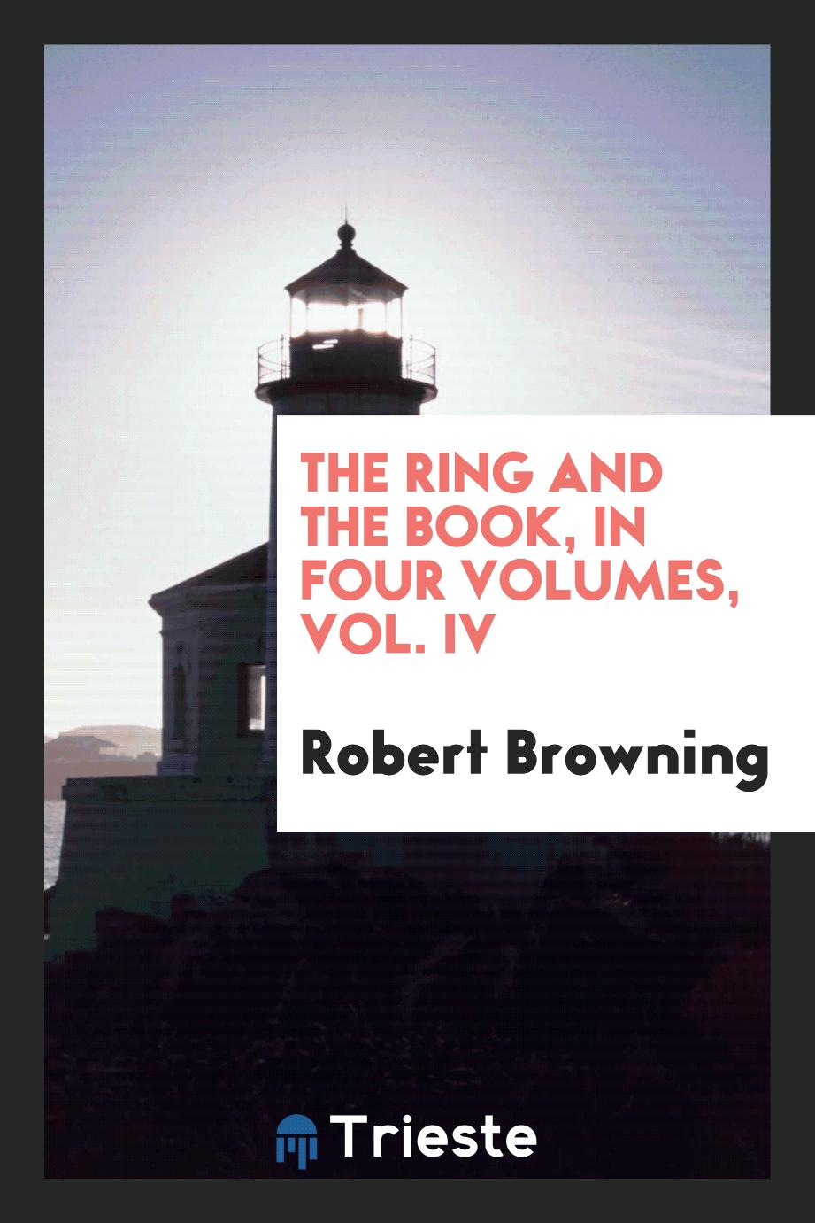 The ring and the book, in four volumes, Vol. IV