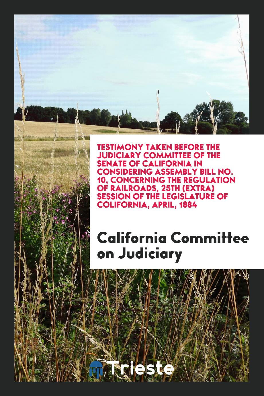Testimony Taken Before the Judiciary Committee of the Senate of California in Considering Assembly Bill No. 10, Concerning the Regulation of Railroads, 25th (Extra) Session of the Legislature of Colifornia, April, 1884