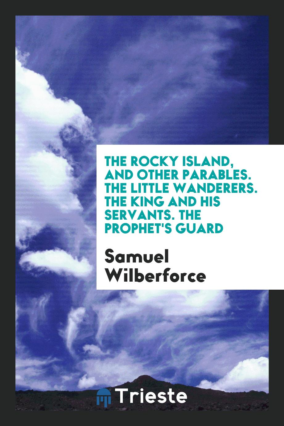The Rocky Island, and Other Parables. The Little Wanderers. The King and His Servants. The Prophet's Guard