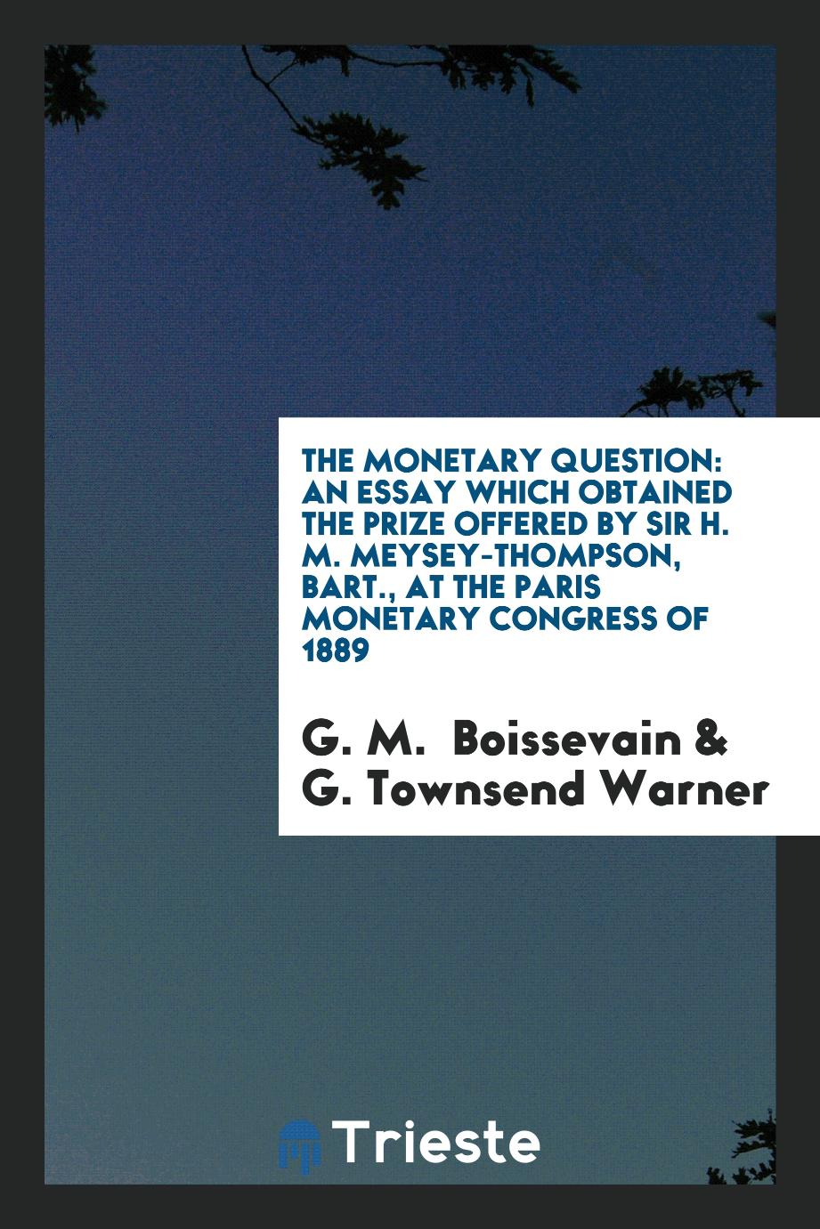 The Monetary Question: An Essay which Obtained the Prize Offered by Sir H. M. Meysey-Thompson, Bart., at the Paris Monetary Congress of 1889