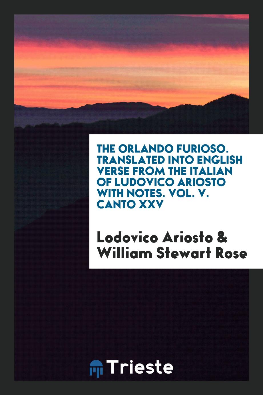 The Orlando Furioso. Translated into English Verse from the Italian of Ludovico Ariosto with Notes. Vol. V. Canto XXV