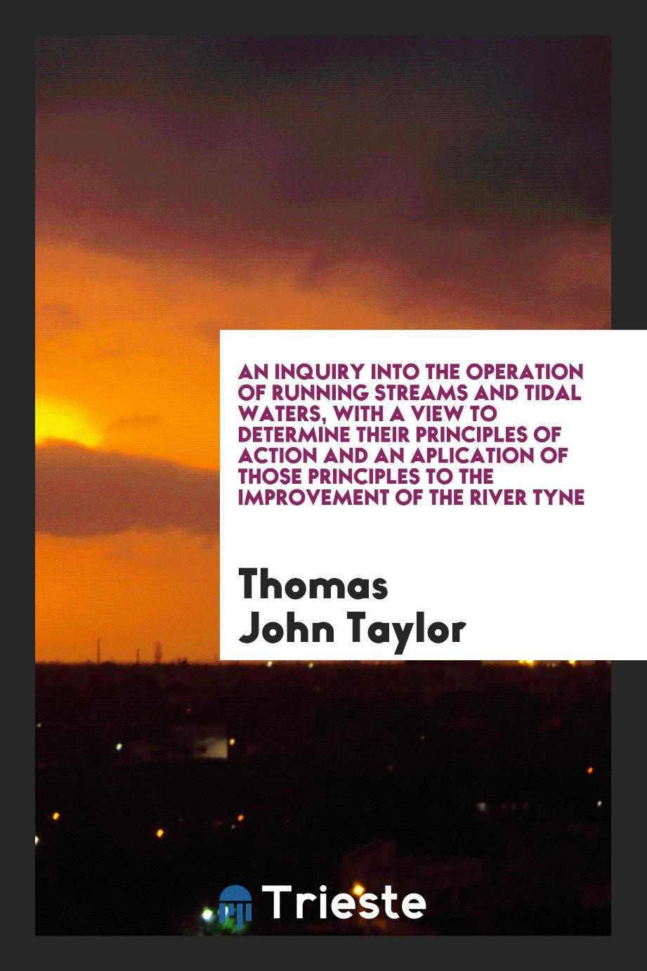 An Inquiry into the Operation of Running Streams and Tidal Waters, with a View to Determine Their Principles of Action and an Aplication of Those Principles to the Improvement of the River Tyne