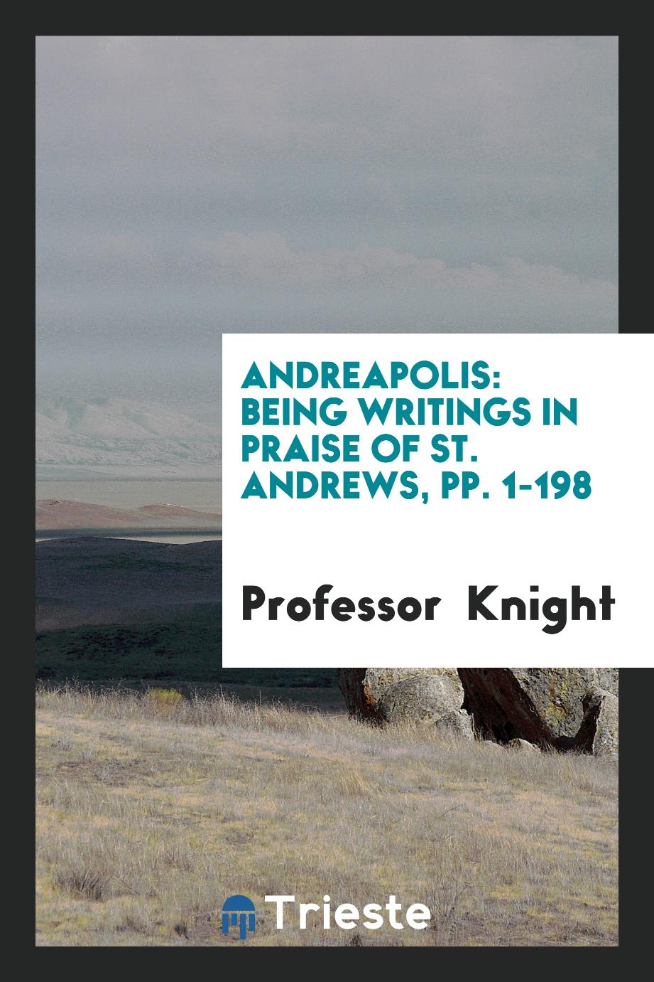 Andreapolis: Being Writings in Praise of St. Andrews, pp. 1-198