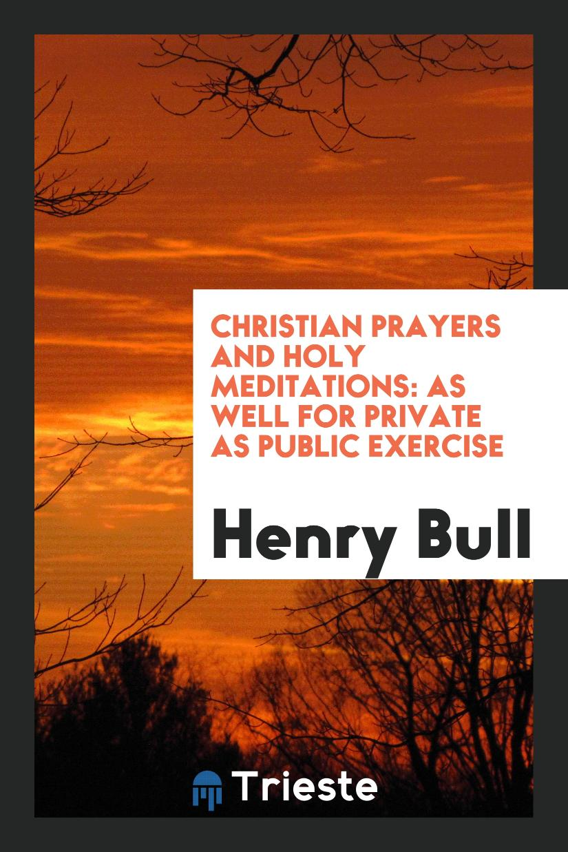 Christian Prayers and Holy Meditations: As Well for Private as Public Exercise